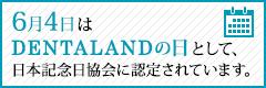 6月4日はDENTALANDの日として、日本記念協会に認定されています。